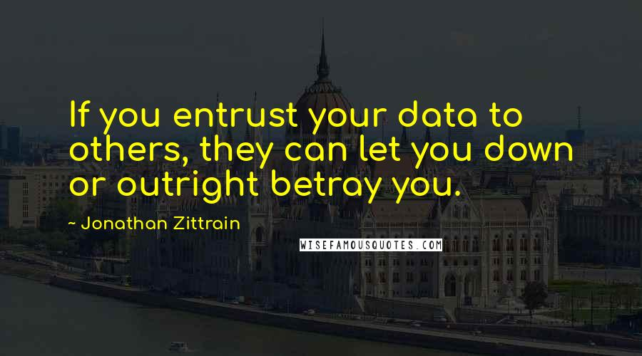 Jonathan Zittrain quotes: If you entrust your data to others, they can let you down or outright betray you.