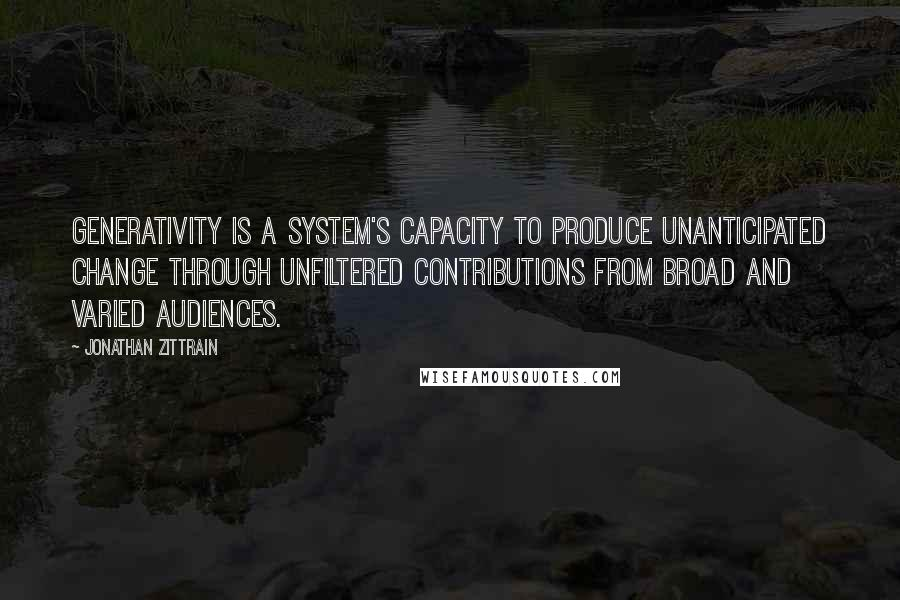 Jonathan Zittrain quotes: Generativity is a system's capacity to produce unanticipated change through unfiltered contributions from broad and varied audiences.
