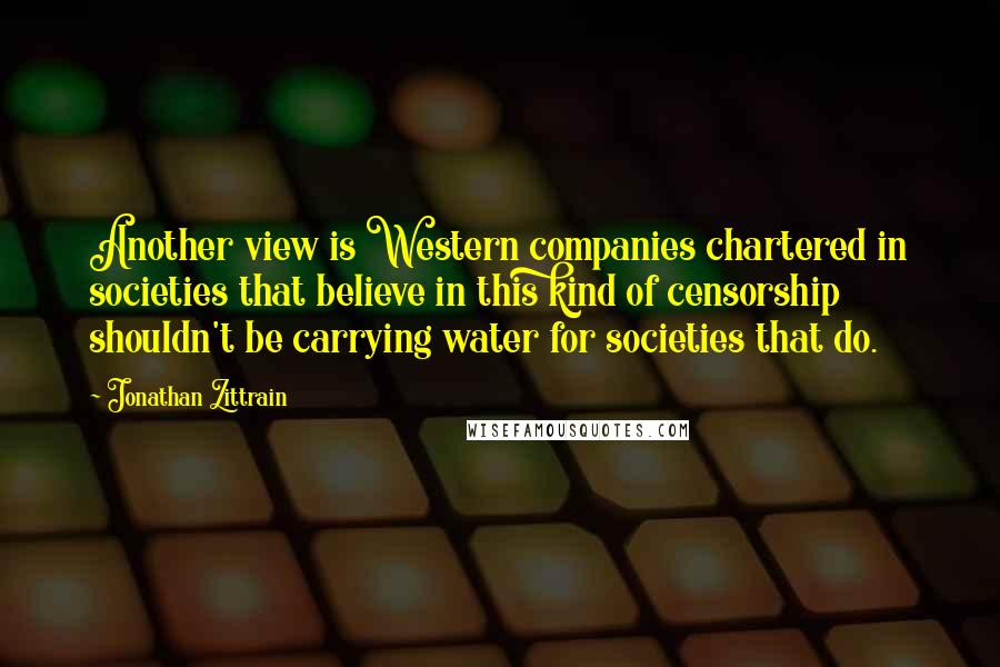 Jonathan Zittrain quotes: Another view is Western companies chartered in societies that believe in this kind of censorship shouldn't be carrying water for societies that do.