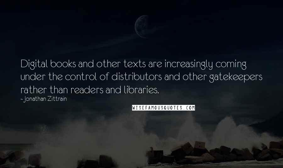 Jonathan Zittrain quotes: Digital books and other texts are increasingly coming under the control of distributors and other gatekeepers rather than readers and libraries.