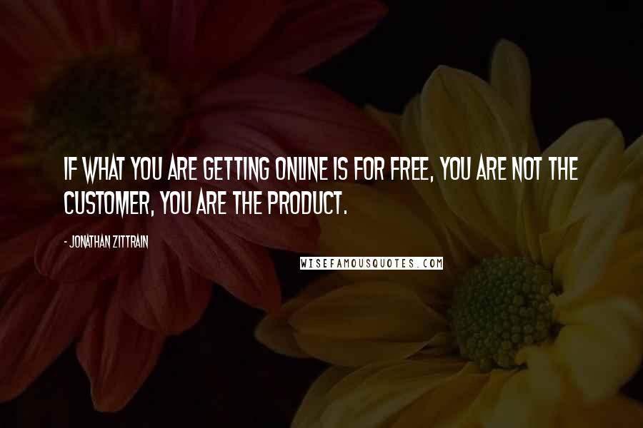 Jonathan Zittrain quotes: If what you are getting online is for free, you are not the customer, you are the product.