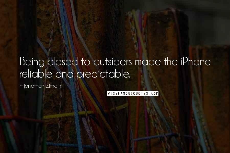 Jonathan Zittrain quotes: Being closed to outsiders made the iPhone reliable and predictable.