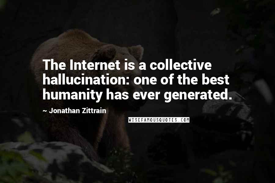Jonathan Zittrain quotes: The Internet is a collective hallucination: one of the best humanity has ever generated.