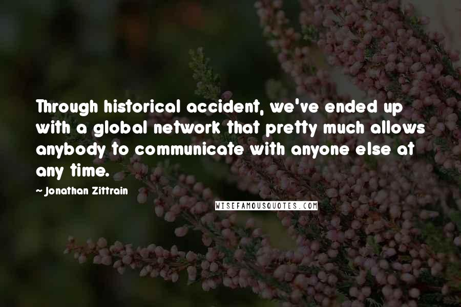 Jonathan Zittrain quotes: Through historical accident, we've ended up with a global network that pretty much allows anybody to communicate with anyone else at any time.