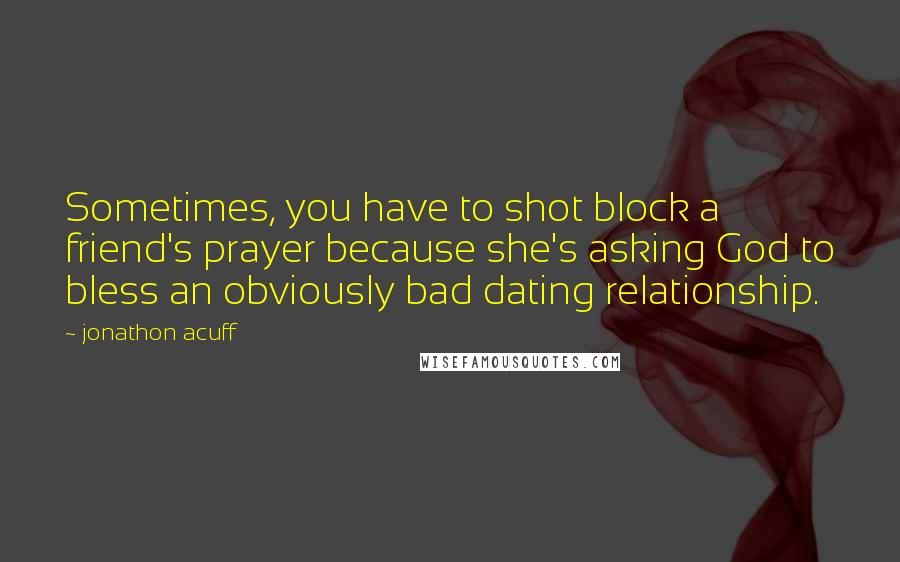 Jonathon Acuff quotes: Sometimes, you have to shot block a friend's prayer because she's asking God to bless an obviously bad dating relationship.