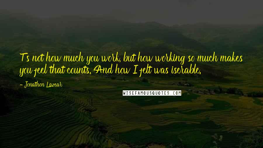 Jonathon Lazear quotes: T's not how much you work, but how working so much makes you feel that counts. And how I felt was iserable.