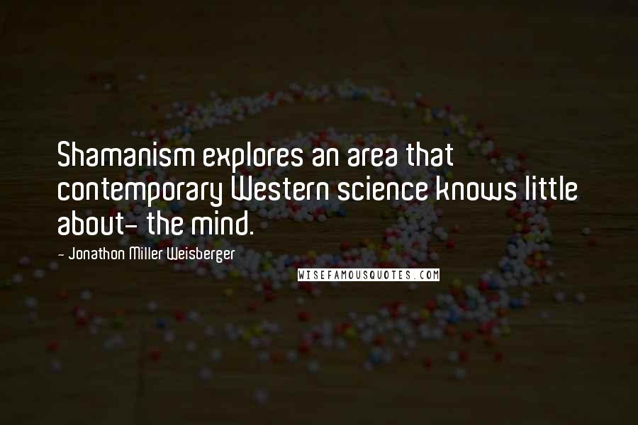 Jonathon Miller Weisberger quotes: Shamanism explores an area that contemporary Western science knows little about- the mind.