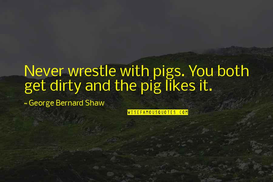 Jonathon Welch Quotes By George Bernard Shaw: Never wrestle with pigs. You both get dirty