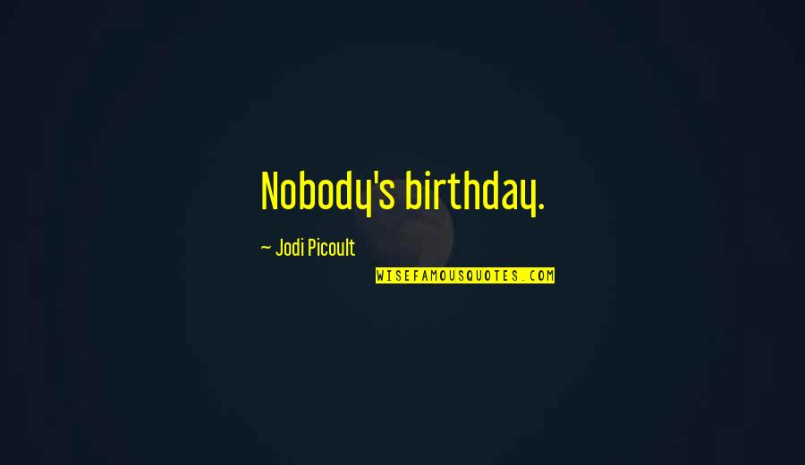 Jonathon Welch Quotes By Jodi Picoult: Nobody's birthday.