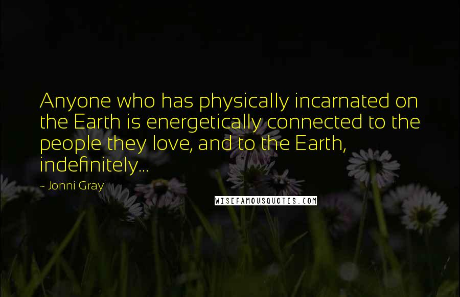 Jonni Gray quotes: Anyone who has physically incarnated on the Earth is energetically connected to the people they love, and to the Earth, indefinitely...