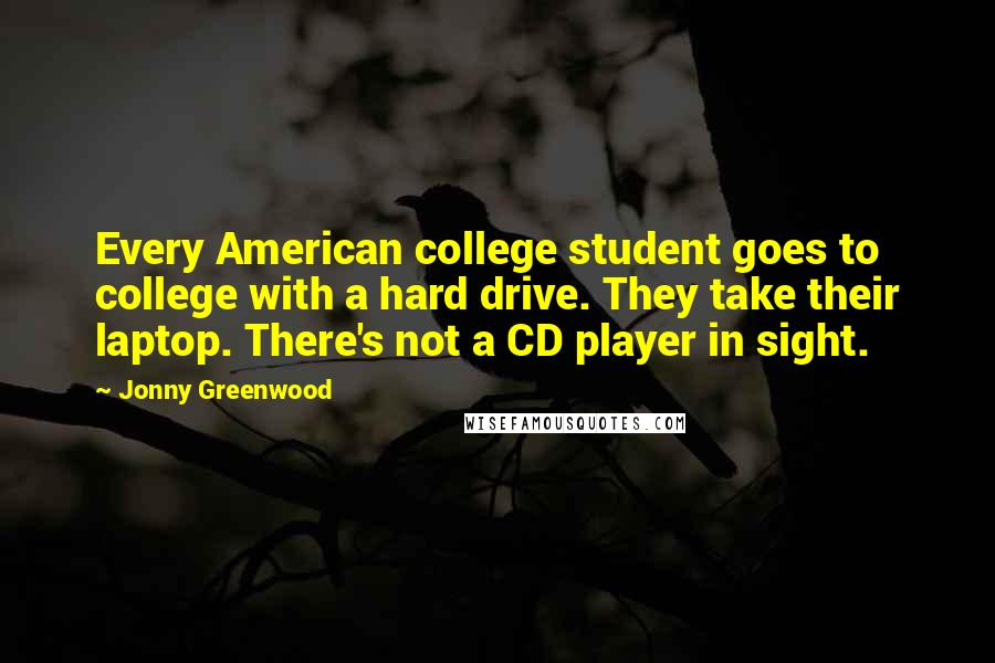Jonny Greenwood quotes: Every American college student goes to college with a hard drive. They take their laptop. There's not a CD player in sight.