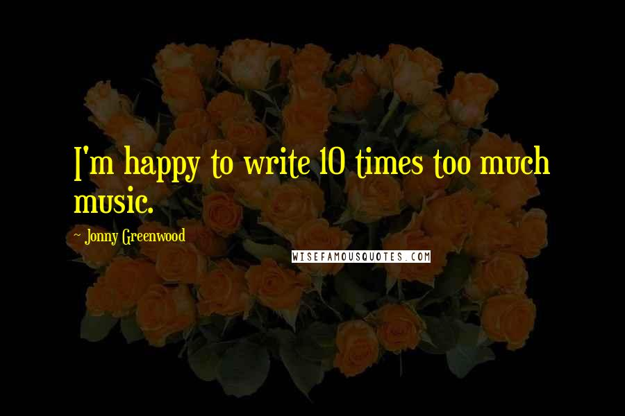 Jonny Greenwood quotes: I'm happy to write 10 times too much music.