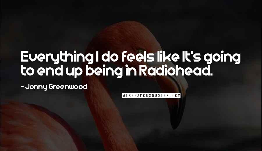 Jonny Greenwood quotes: Everything I do feels like It's going to end up being in Radiohead.