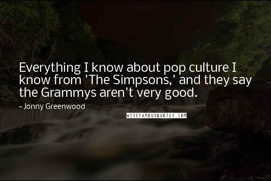 Jonny Greenwood quotes: Everything I know about pop culture I know from 'The Simpsons,' and they say the Grammys aren't very good.