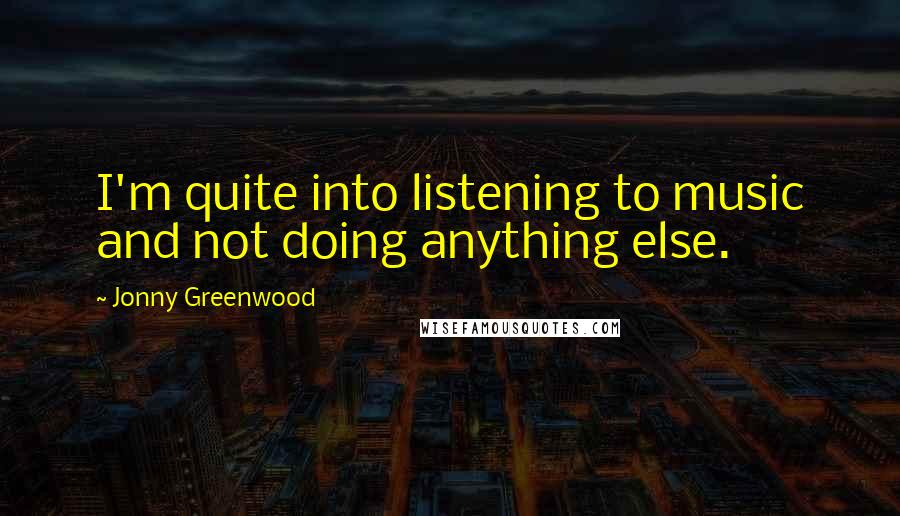 Jonny Greenwood quotes: I'm quite into listening to music and not doing anything else.