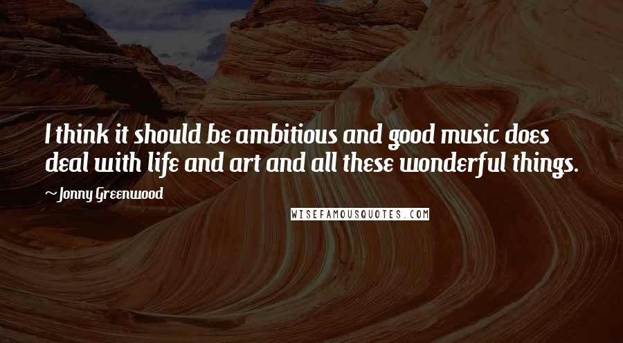 Jonny Greenwood quotes: I think it should be ambitious and good music does deal with life and art and all these wonderful things.