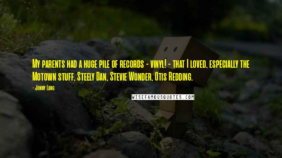 Jonny Lang quotes: My parents had a huge pile of records - vinyl! - that I loved, especially the Motown stuff, Steely Dan, Stevie Wonder, Otis Redding.