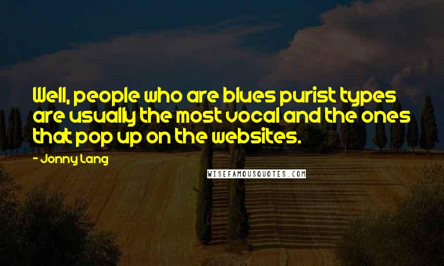 Jonny Lang quotes: Well, people who are blues purist types are usually the most vocal and the ones that pop up on the websites.