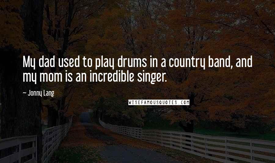 Jonny Lang quotes: My dad used to play drums in a country band, and my mom is an incredible singer.