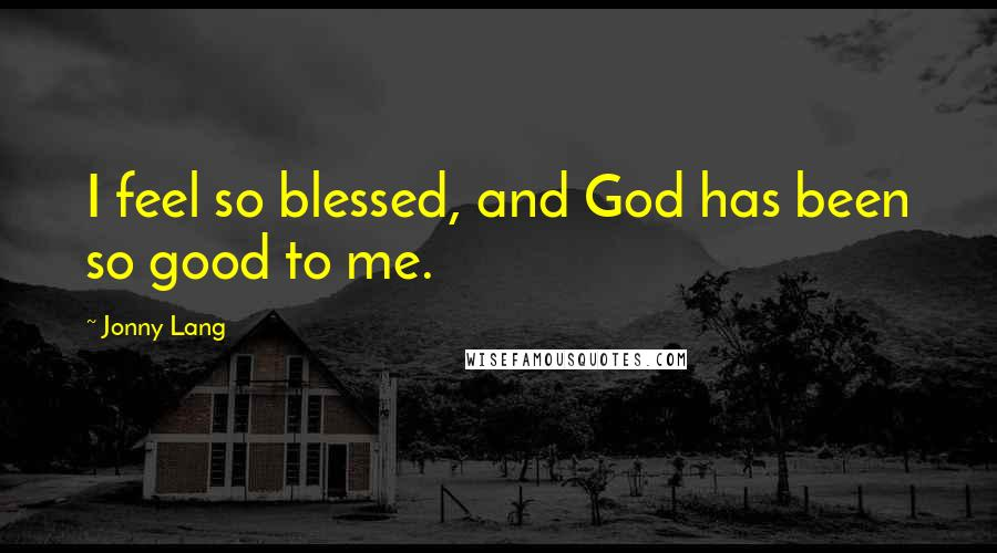 Jonny Lang quotes: I feel so blessed, and God has been so good to me.