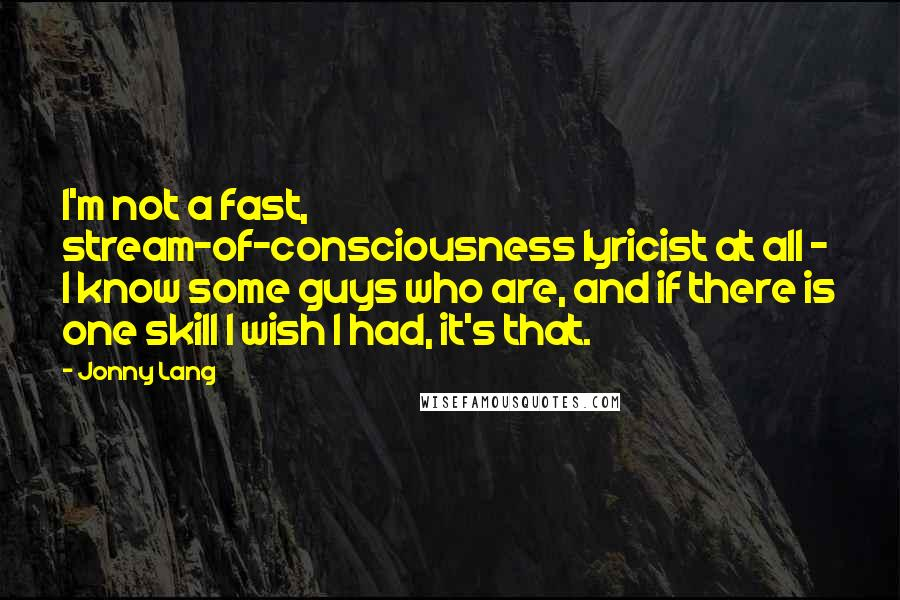 Jonny Lang quotes: I'm not a fast, stream-of-consciousness lyricist at all - I know some guys who are, and if there is one skill I wish I had, it's that.