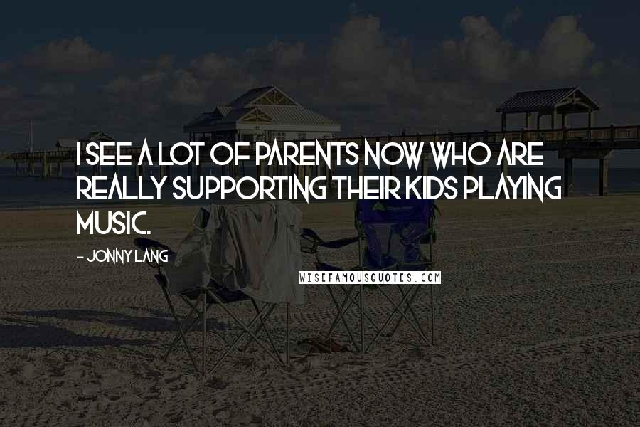 Jonny Lang quotes: I see a lot of parents now who are really supporting their kids playing music.