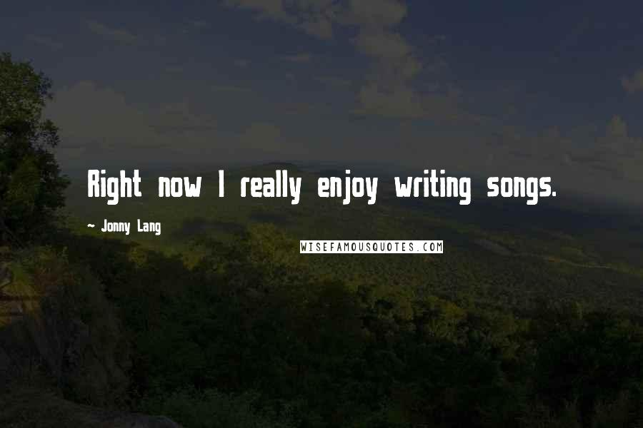 Jonny Lang quotes: Right now I really enjoy writing songs.
