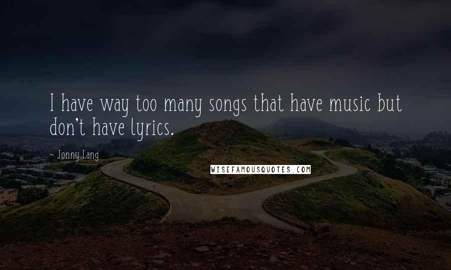 Jonny Lang quotes: I have way too many songs that have music but don't have lyrics.