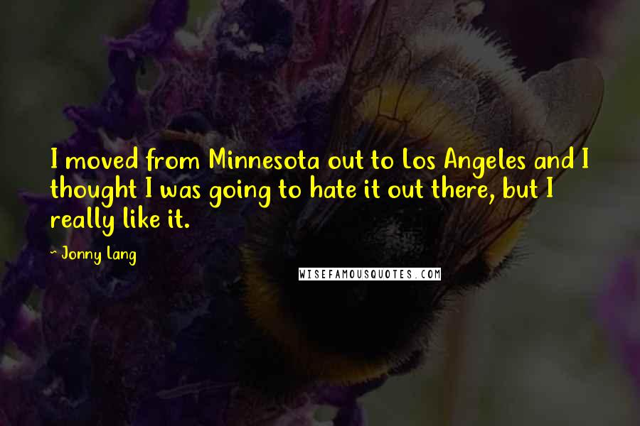Jonny Lang quotes: I moved from Minnesota out to Los Angeles and I thought I was going to hate it out there, but I really like it.