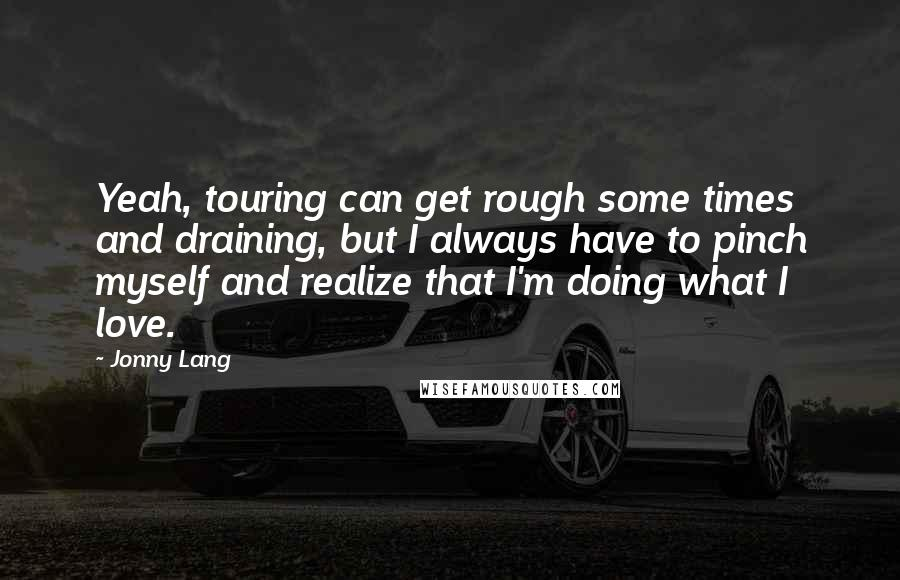 Jonny Lang quotes: Yeah, touring can get rough some times and draining, but I always have to pinch myself and realize that I'm doing what I love.