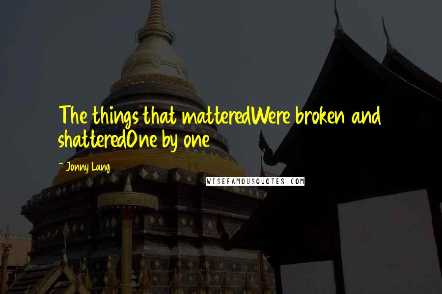 Jonny Lang quotes: The things that matteredWere broken and shatteredOne by one