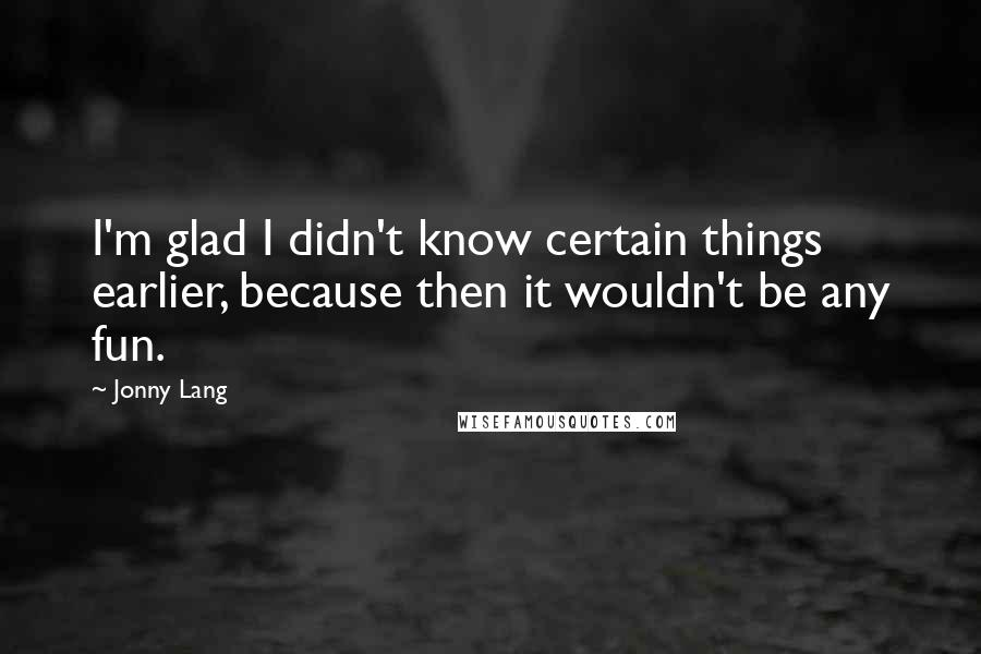 Jonny Lang quotes: I'm glad I didn't know certain things earlier, because then it wouldn't be any fun.