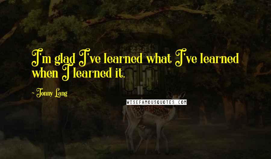 Jonny Lang quotes: I'm glad I've learned what I've learned when I learned it.