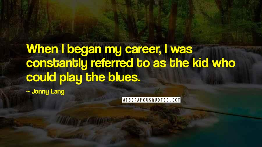 Jonny Lang quotes: When I began my career, I was constantly referred to as the kid who could play the blues.