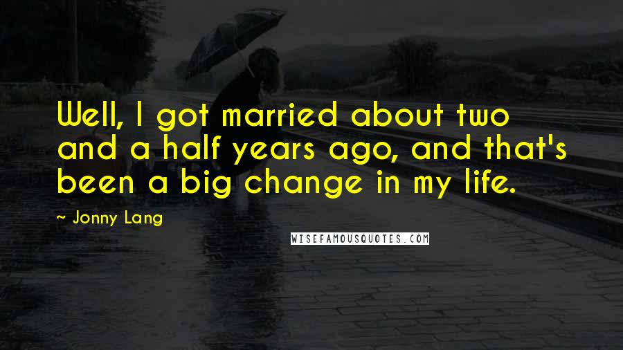 Jonny Lang quotes: Well, I got married about two and a half years ago, and that's been a big change in my life.