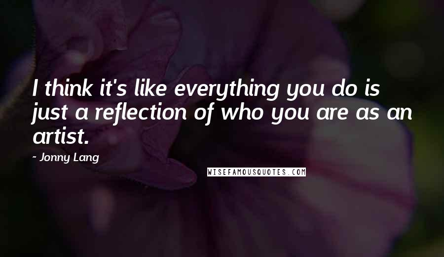 Jonny Lang quotes: I think it's like everything you do is just a reflection of who you are as an artist.