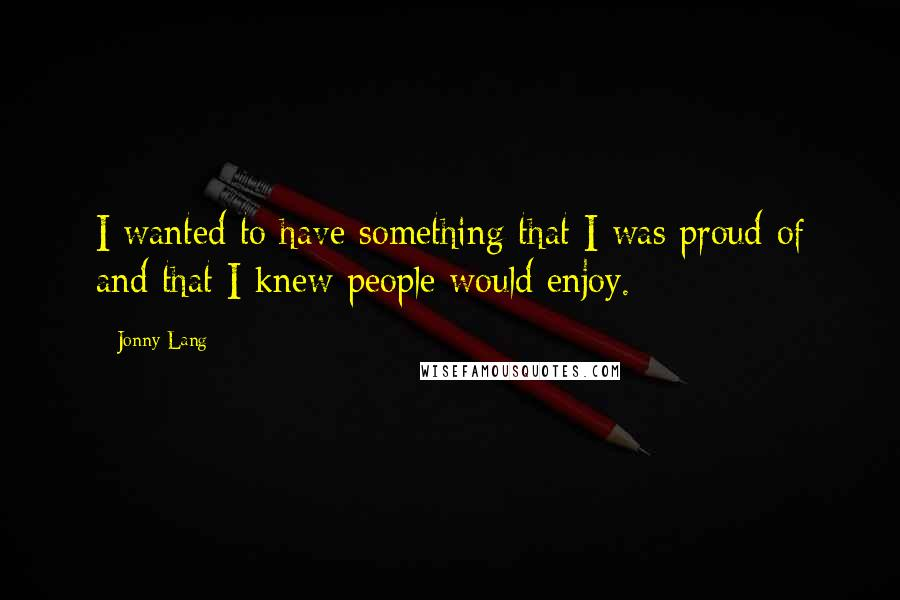 Jonny Lang quotes: I wanted to have something that I was proud of and that I knew people would enjoy.