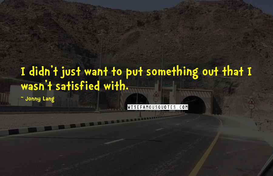 Jonny Lang quotes: I didn't just want to put something out that I wasn't satisfied with.