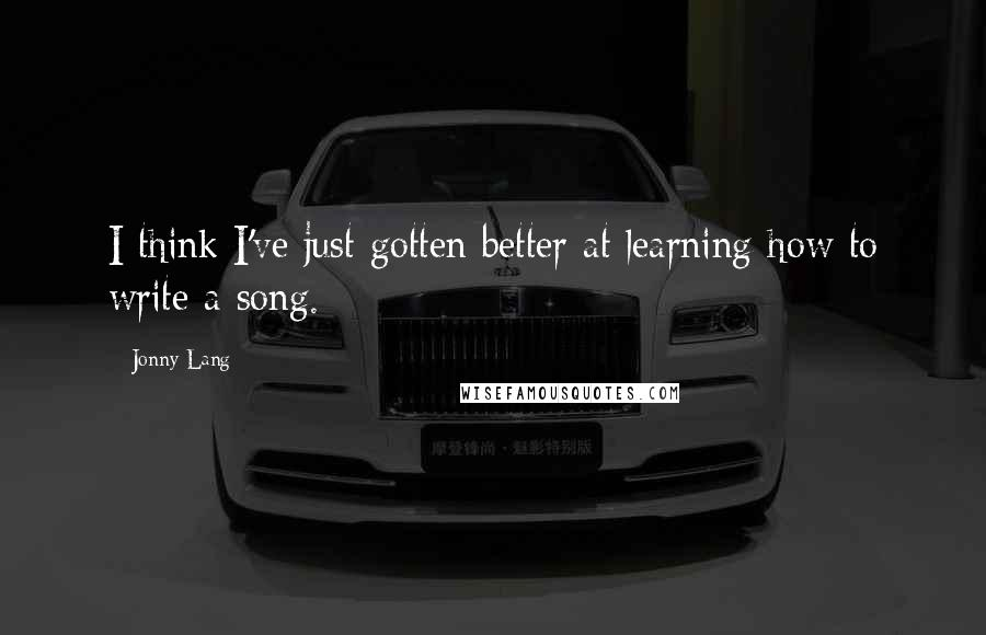Jonny Lang quotes: I think I've just gotten better at learning how to write a song.