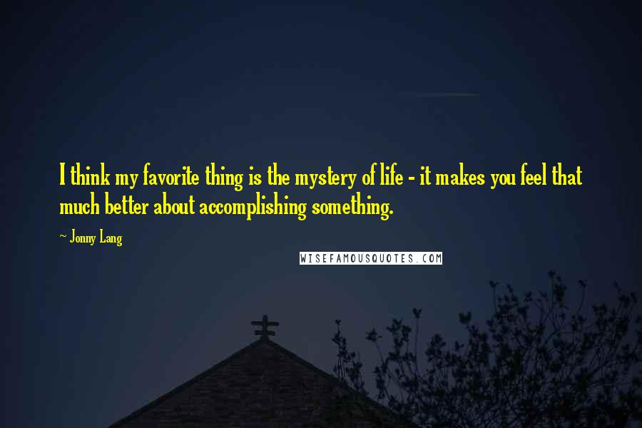 Jonny Lang quotes: I think my favorite thing is the mystery of life - it makes you feel that much better about accomplishing something.