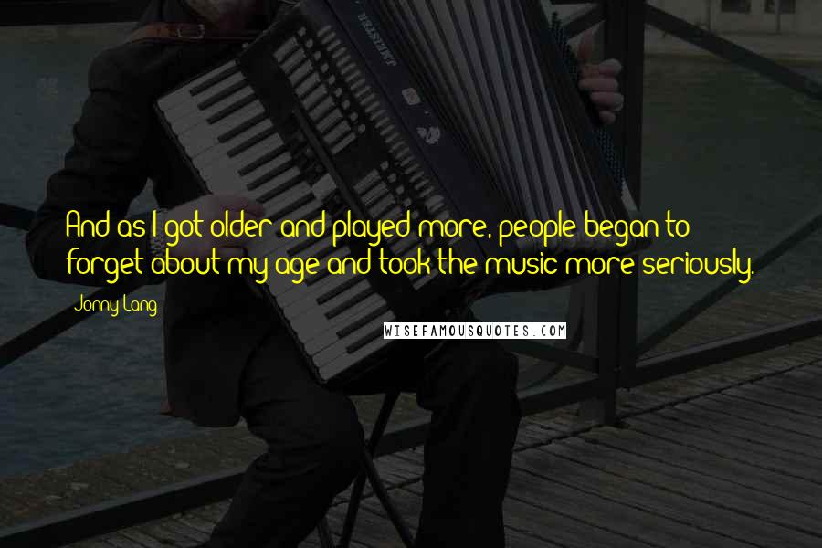 Jonny Lang quotes: And as I got older and played more, people began to forget about my age and took the music more seriously.