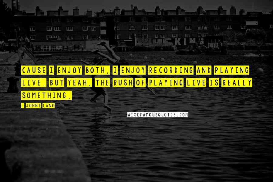 Jonny Lang quotes: Cause I enjoy both, I enjoy recording and playing live, but yeah, the rush of playing live is really something.
