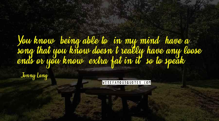 Jonny Lang quotes: You know, being able to, in my mind, have a song that you know doesn't really have any loose ends or you know, extra fat in it, so to speak.