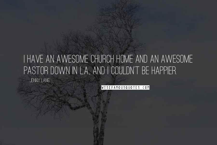 Jonny Lang quotes: I have an awesome church home and an awesome Pastor down in L.A., and I couldn't be happier.