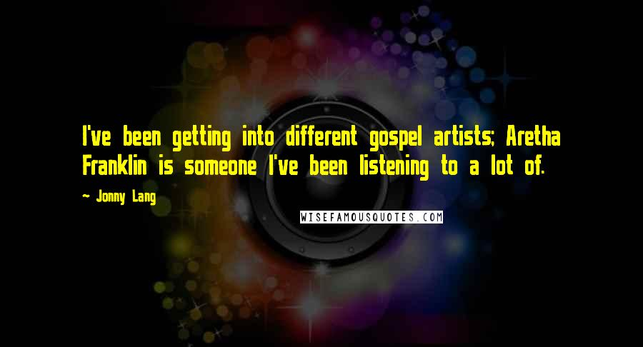 Jonny Lang quotes: I've been getting into different gospel artists; Aretha Franklin is someone I've been listening to a lot of.