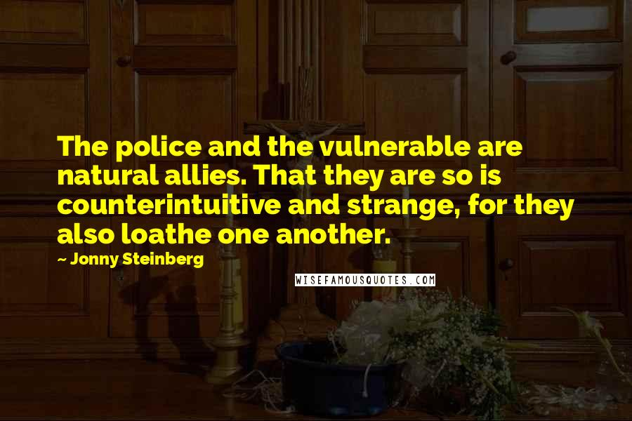 Jonny Steinberg quotes: The police and the vulnerable are natural allies. That they are so is counterintuitive and strange, for they also loathe one another.