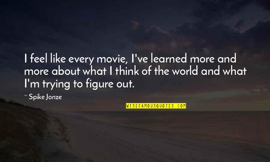Jonze Quotes By Spike Jonze: I feel like every movie, I've learned more
