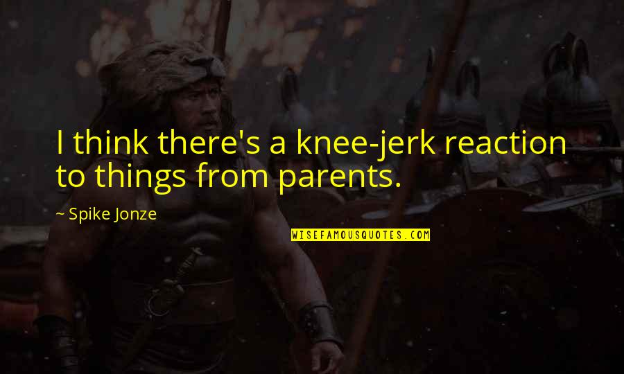 Jonze Quotes By Spike Jonze: I think there's a knee-jerk reaction to things