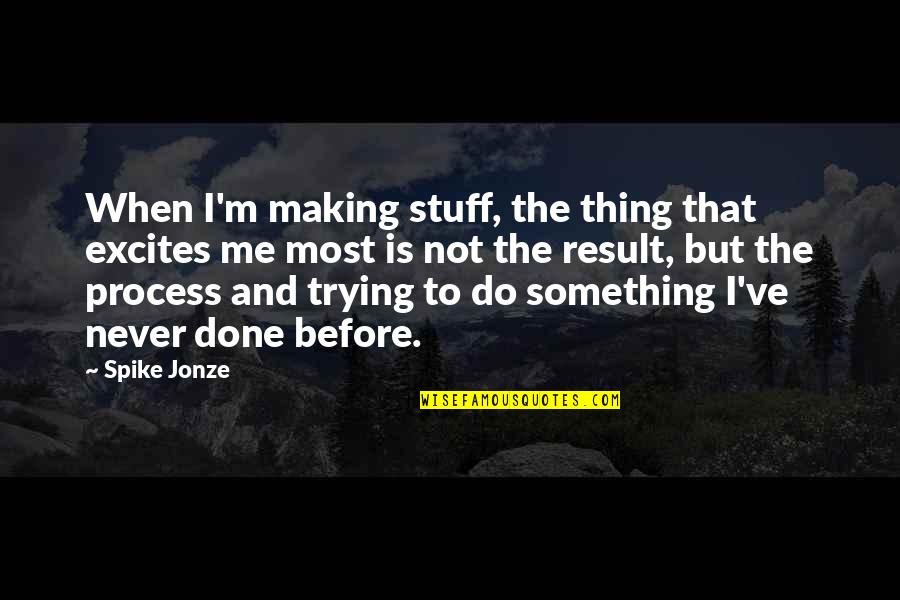 Jonze Quotes By Spike Jonze: When I'm making stuff, the thing that excites