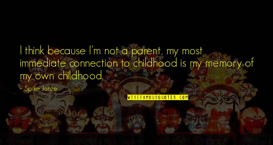 Jonze Quotes By Spike Jonze: I think because I'm not a parent, my